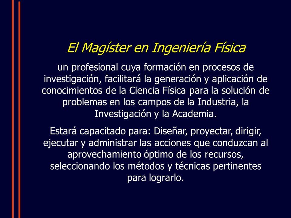El Magíster en Ingeniería Física un profesional cuya formación en procesos de investigación, facilitará la generación y aplicación de conocimientos de la Ciencia Física para la solución de problemas en los campos de la Industria, la Investigación y la Academia.