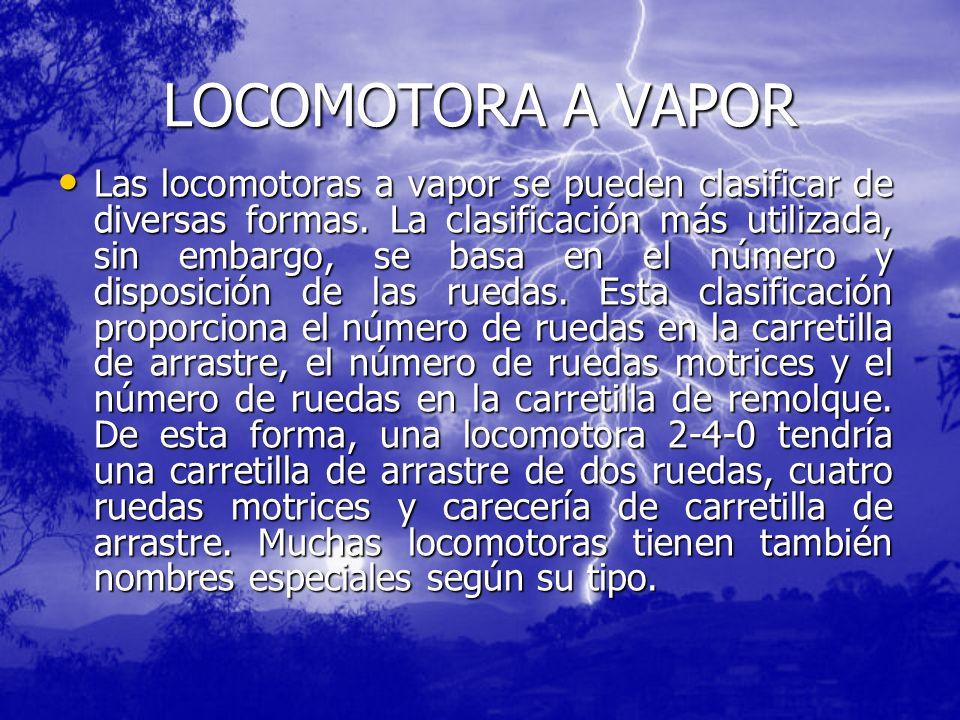 LOCOMOTORA A VAPOR Las locomotoras a vapor se pueden clasificar de diversas formas. La clasificación más utilizada, sin embargo, se basa en el número