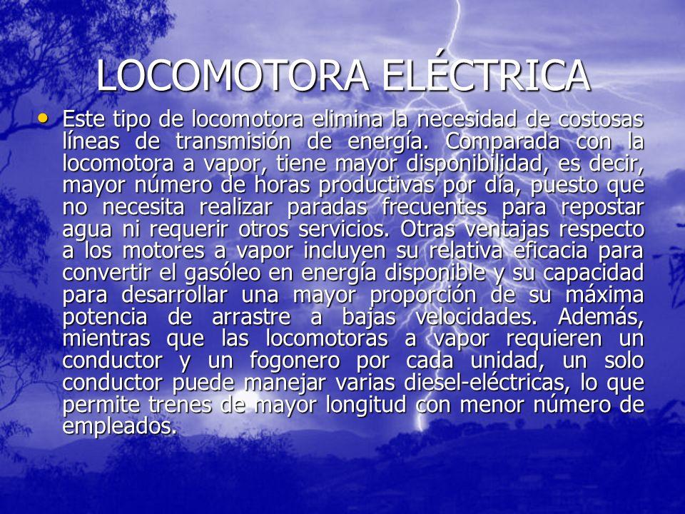 LOCOMOTORA ELÉCTRICA Este tipo de locomotora elimina la necesidad de costosas líneas de transmisión de energía. Comparada con la locomotora a vapor, t