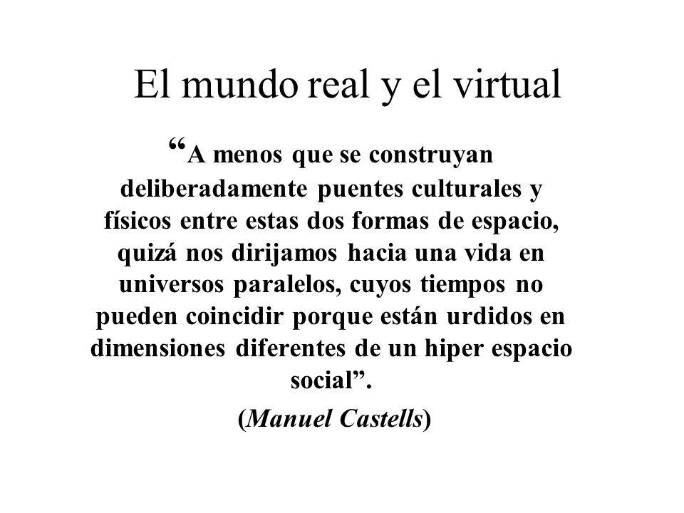 El mundo real y el virtual A menos que se construyan deliberadamente puentes culturales y físicos entre estas dos formas de espacio, quizá nos dirijam