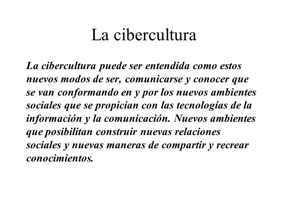 La cibercultura La cibercultura puede ser entendida como estos nuevos modos de ser, comunicarse y conocer que se van conformando en y por los nuevos a
