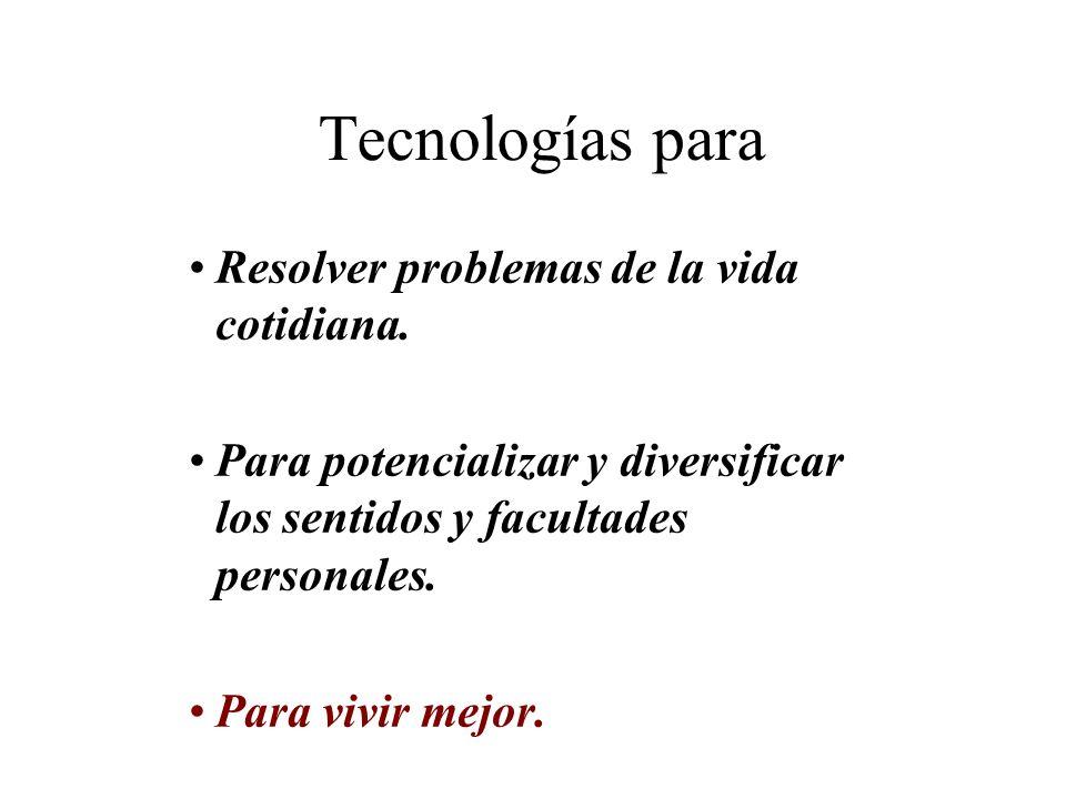 Tecnologías para Resolver problemas de la vida cotidiana. Para potencializar y diversificar los sentidos y facultades personales. Para vivir mejor.