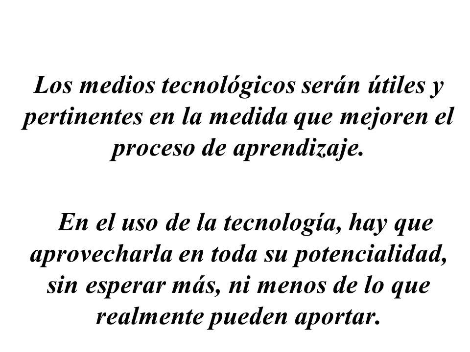 Los medios tecnológicos serán útiles y pertinentes en la medida que mejoren el proceso de aprendizaje. En el uso de la tecnología, hay que aprovecharl