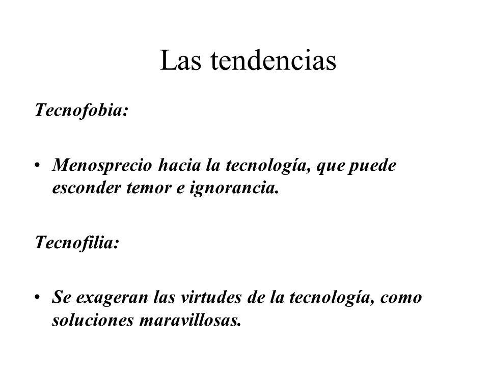 Las tendencias Tecnofobia: Menosprecio hacia la tecnología, que puede esconder temor e ignorancia. Tecnofilia: Se exageran las virtudes de la tecnolog