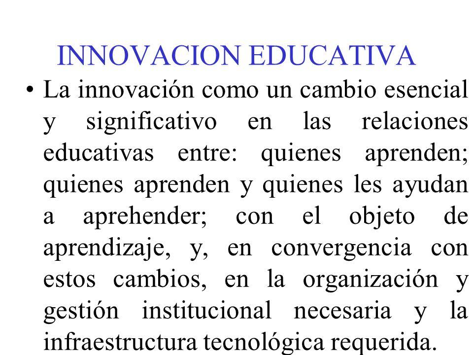 INNOVACION EDUCATIVA La innovación como un cambio esencial y significativo en las relaciones educativas entre: quienes aprenden; quienes aprenden y qu