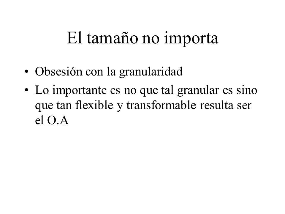 El tamaño no importa Obsesión con la granularidad Lo importante es no que tal granular es sino que tan flexible y transformable resulta ser el O.A