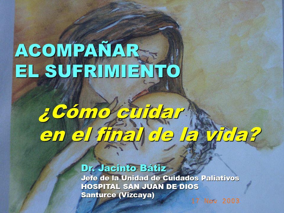 UMP Hospital San Juan de Dios (Santurce-Vizcaya). 2000 ACOMPAÑAR EL SUFRIMIENTO ¿Cómo cuidar en el final de la vida? Dr. Jacinto Bátiz Jefe de la Unid