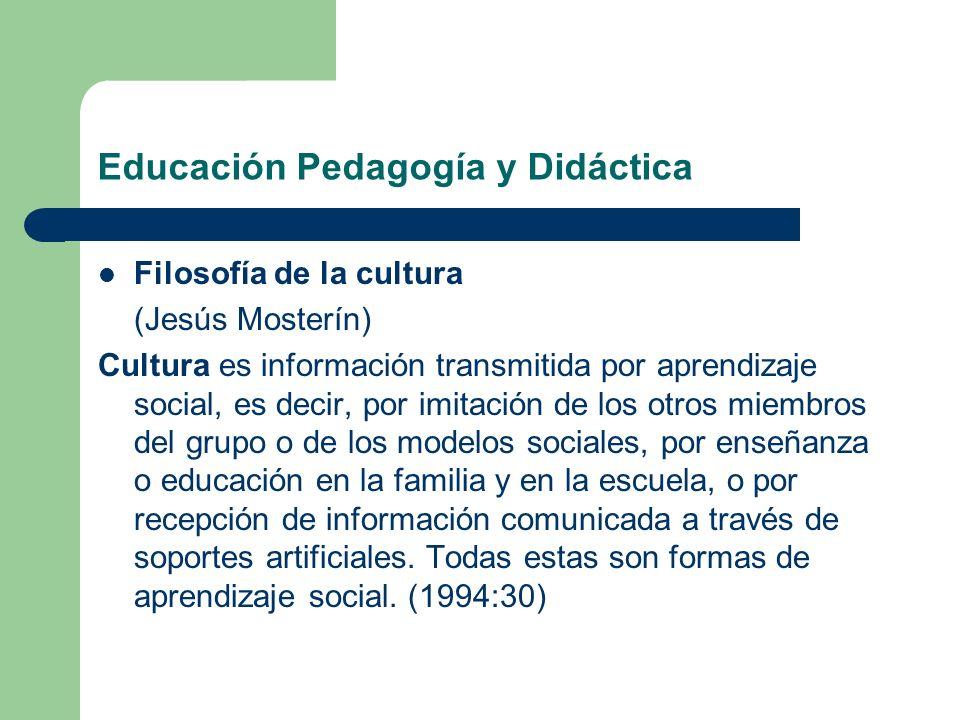 Educación Pedagogía y Didáctica Filosofía de la cultura (Jesús Mosterín) Cultura es información transmitida por aprendizaje social, es decir, por imit