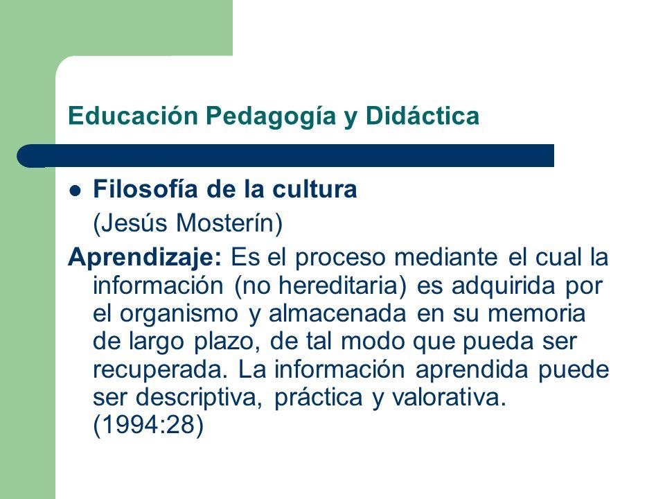 Educación Pedagogía y Didáctica Filosofía de la cultura (Jesús Mosterín) Aprendizaje: Es el proceso mediante el cual la información (no hereditaria) e