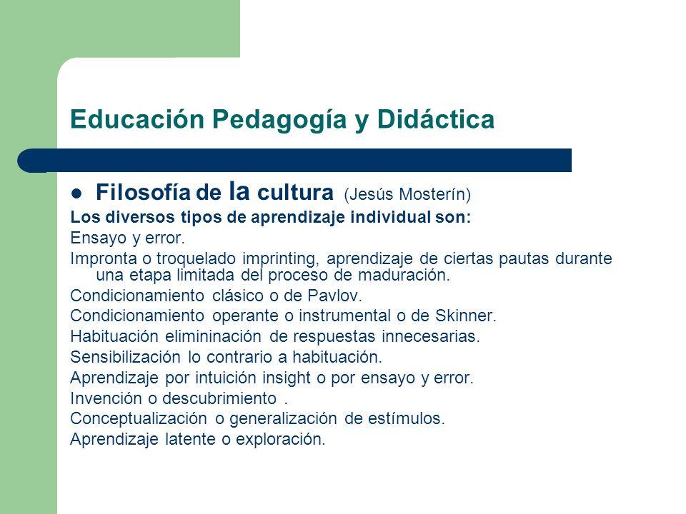 Educación Pedagogía y Didáctica Filosofía de la cultura (Jesús Mosterín) Los diversos tipos de aprendizaje individual son: Ensayo y error. Impronta o