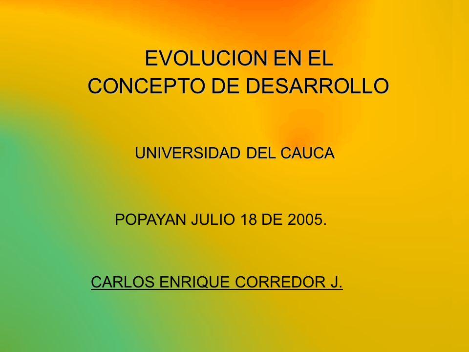 EVOLUCION EN EL CONCEPTO DE DESARROLLO CARLOS ENRIQUE CORREDOR J. UNIVERSIDAD DEL CAUCA POPAYAN JULIO 18 DE 2005.