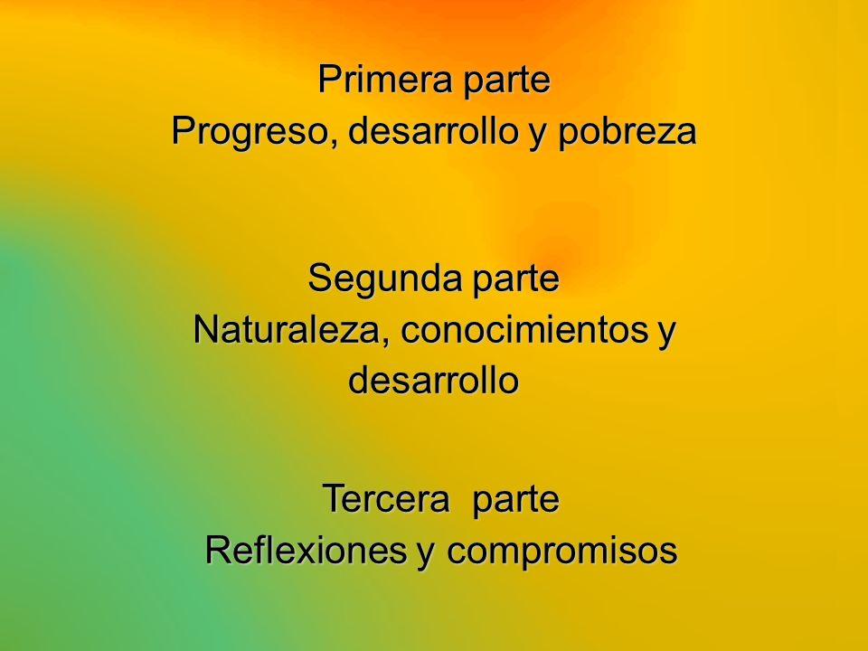 Primera parte Progreso, desarrollo y pobreza Segunda parte Naturaleza, conocimientos y desarrollo Tercera parte Reflexiones y compromisos