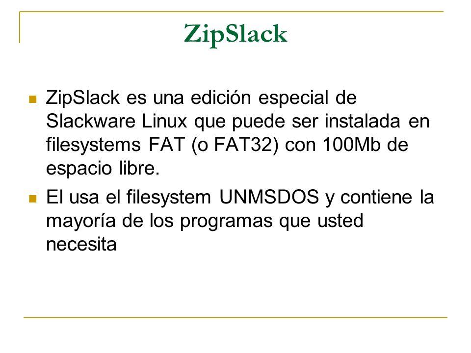 ZipSlack ZipSlack es una edición especial de Slackware Linux que puede ser instalada en filesystems FAT (o FAT32) con 100Mb de espacio libre. El usa e