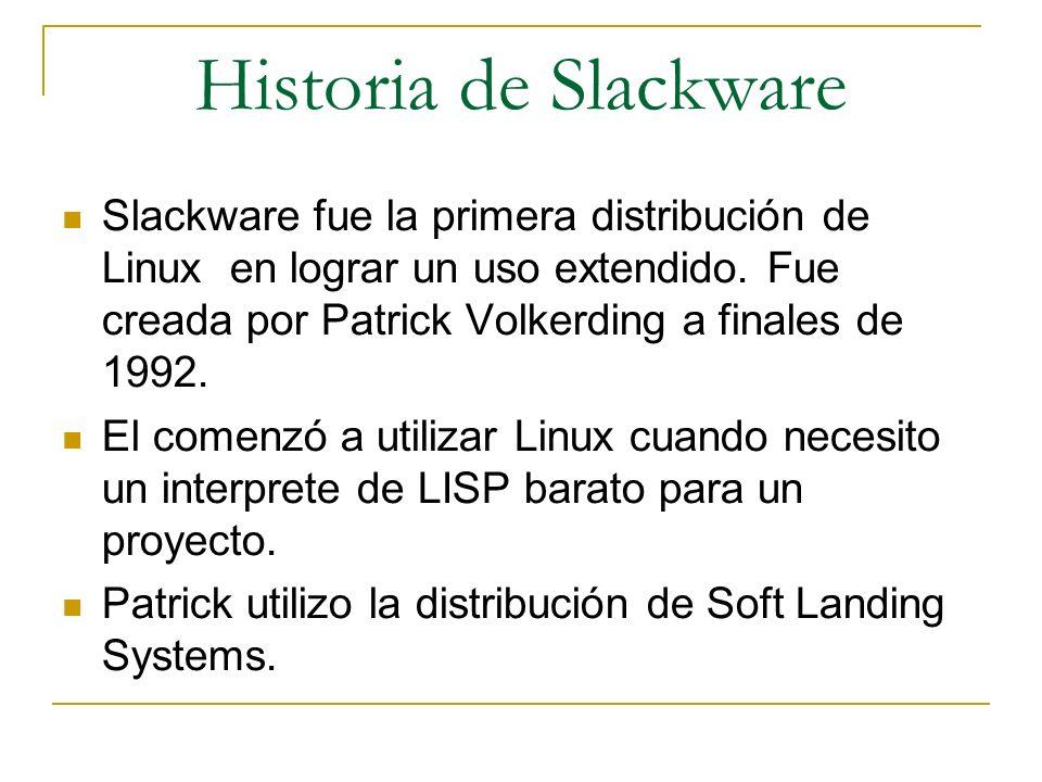 Historia de Slackware Slackware fue la primera distribución de Linux en lograr un uso extendido. Fue creada por Patrick Volkerding a finales de 1992.