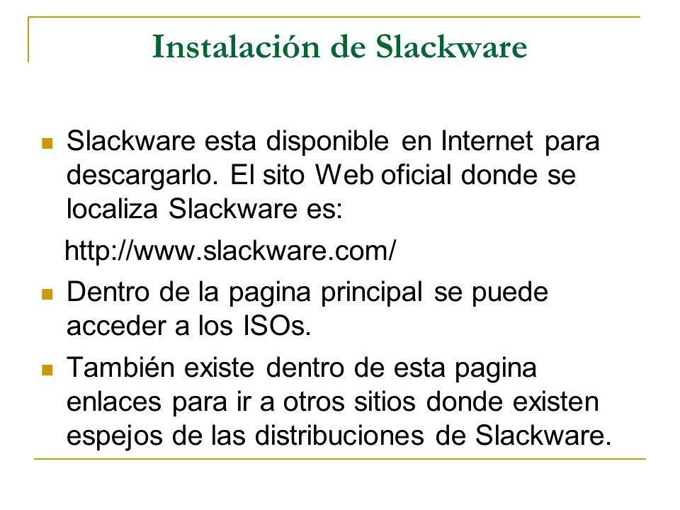 Instalación de Slackware Slackware esta disponible en Internet para descargarlo. El sito Web oficial donde se localiza Slackware es: http://www.slackw