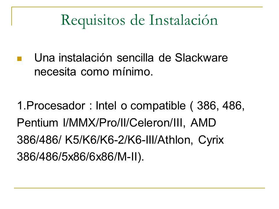 Requisitos de Instalación Una instalación sencilla de Slackware necesita como mínimo. 1.Procesador : Intel o compatible ( 386, 486, Pentium I/MMX/Pro/