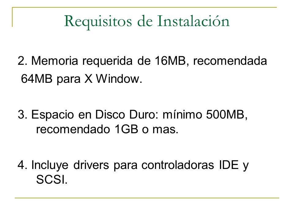 Requisitos de Instalación 2. Memoria requerida de 16MB, recomendada 64MB para X Window. 3. Espacio en Disco Duro: mínimo 500MB, recomendado 1GB o mas.