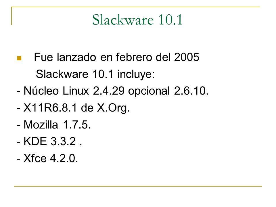 Slackware 10.1 Fue lanzado en febrero del 2005 Slackware 10.1 incluye: - Núcleo Linux 2.4.29 opcional 2.6.10. - X11R6.8.1 de X.Org. - Mozilla 1.7.5. -