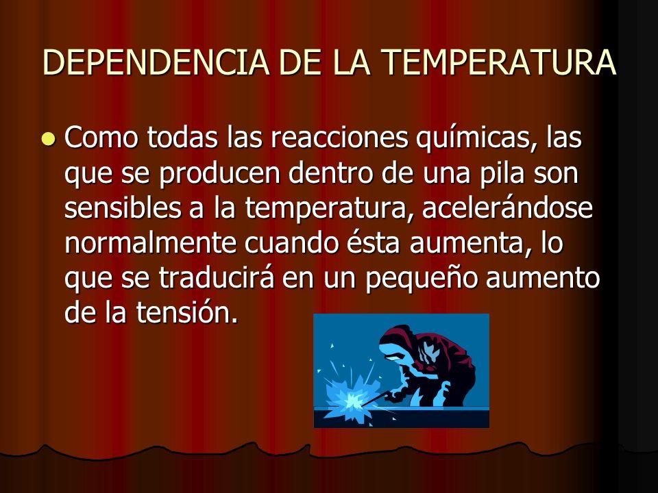 DEPENDENCIA DE LA TEMPERATURA Como todas las reacciones químicas, las que se producen dentro de una pila son sensibles a la temperatura, acelerándose