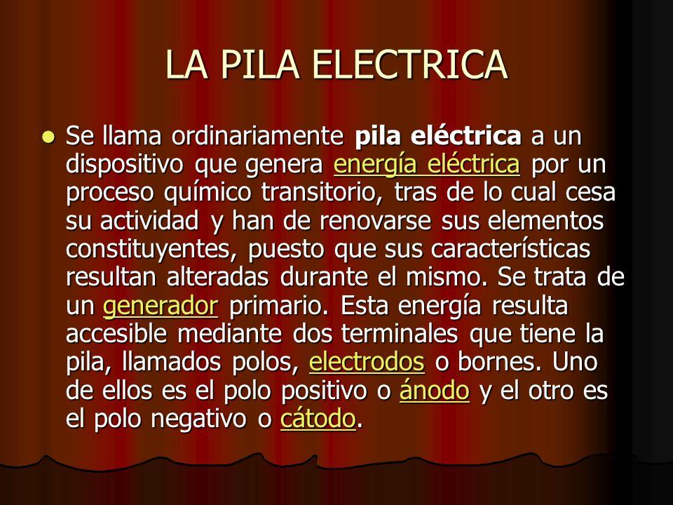 Se llama ordinariamente pila eléctrica a un dispositivo que genera energía eléctrica por un proceso químico transitorio, tras de lo cual cesa su actividad y han de renovarse sus elementos constituyentes, puesto que sus características resultan alteradas durante el mismo.