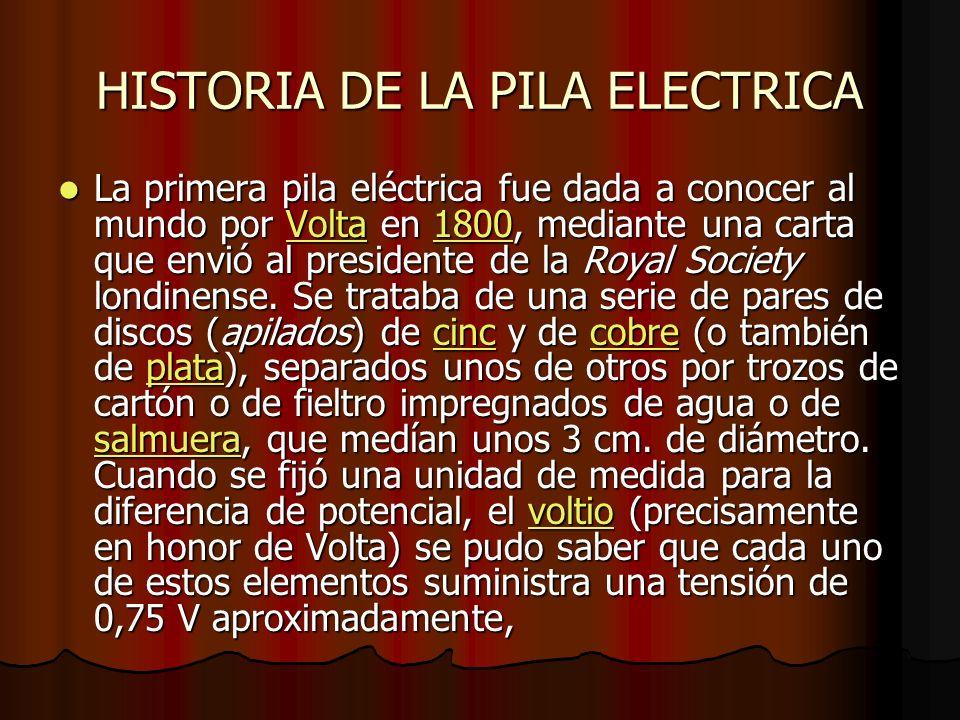 HISTORIA DE LA PILA ELECTRICA La primera pila eléctrica fue dada a conocer al mundo por Volta en 1800, mediante una carta que envió al presidente de la Royal Society londinense.