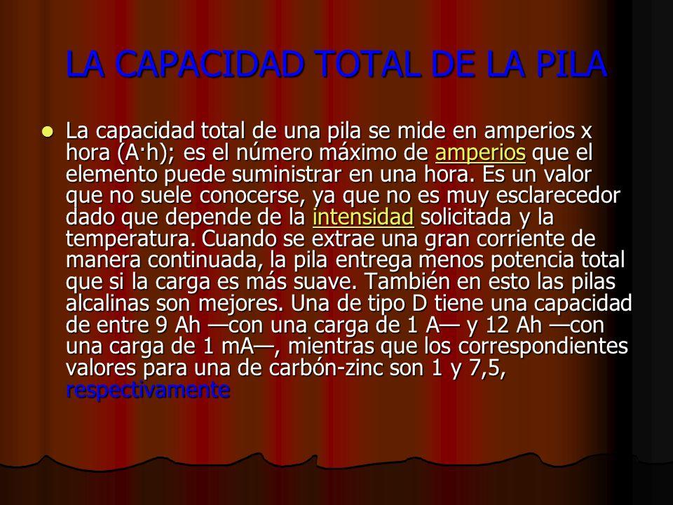 LA CAPACIDAD TOTAL DE LA PILA La capacidad total de una pila se mide en amperios x hora (A·h); es el número máximo de amperios que el elemento puede suministrar en una hora.