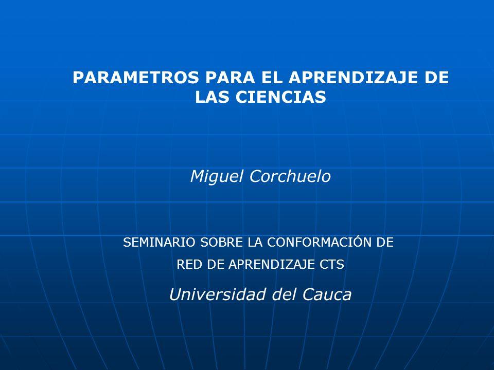 PARAMETROS PARA EL APRENDIZAJE DE LAS CIENCIAS Miguel Corchuelo Universidad del Cauca SEMINARIO SOBRE LA CONFORMACIÓN DE RED DE APRENDIZAJE CTS
