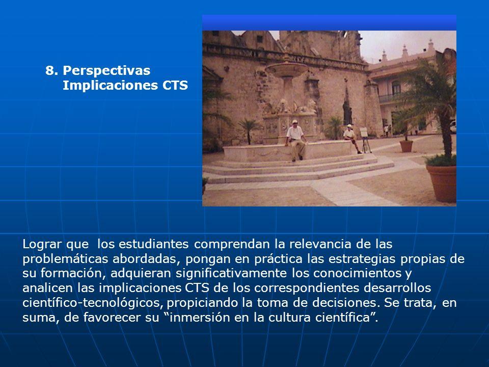 8. Perspectivas Implicaciones CTS Lograr que los estudiantes comprendan la relevancia de las problemáticas abordadas, pongan en práctica las estrategi