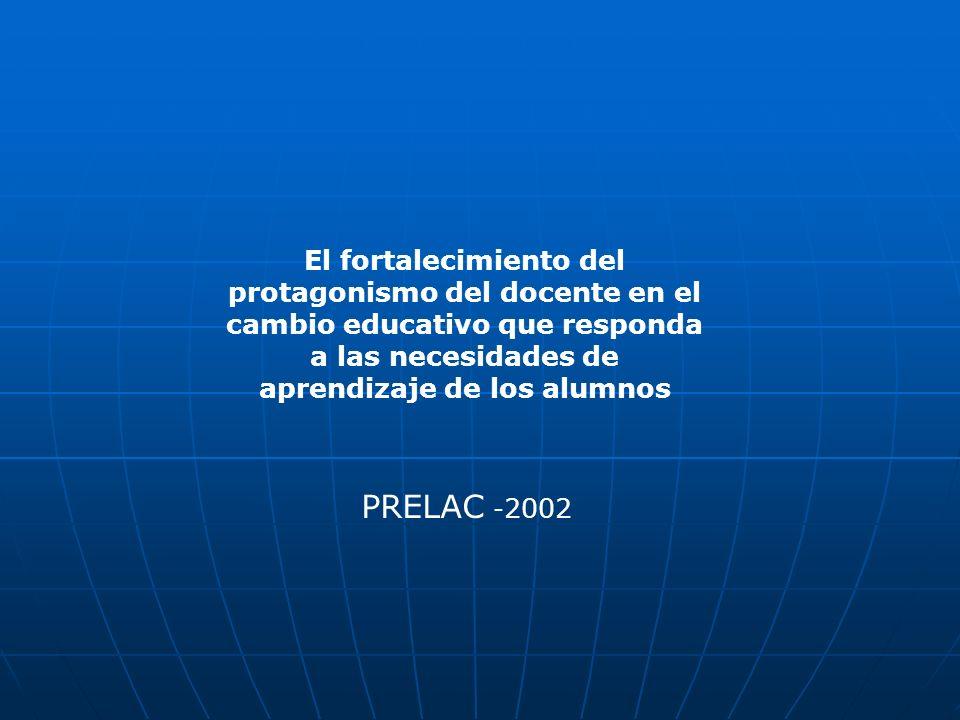 PRELAC - 2002 El fortalecimiento del protagonismo del docente en el cambio educativo que responda a las necesidades de aprendizaje de los alumnos