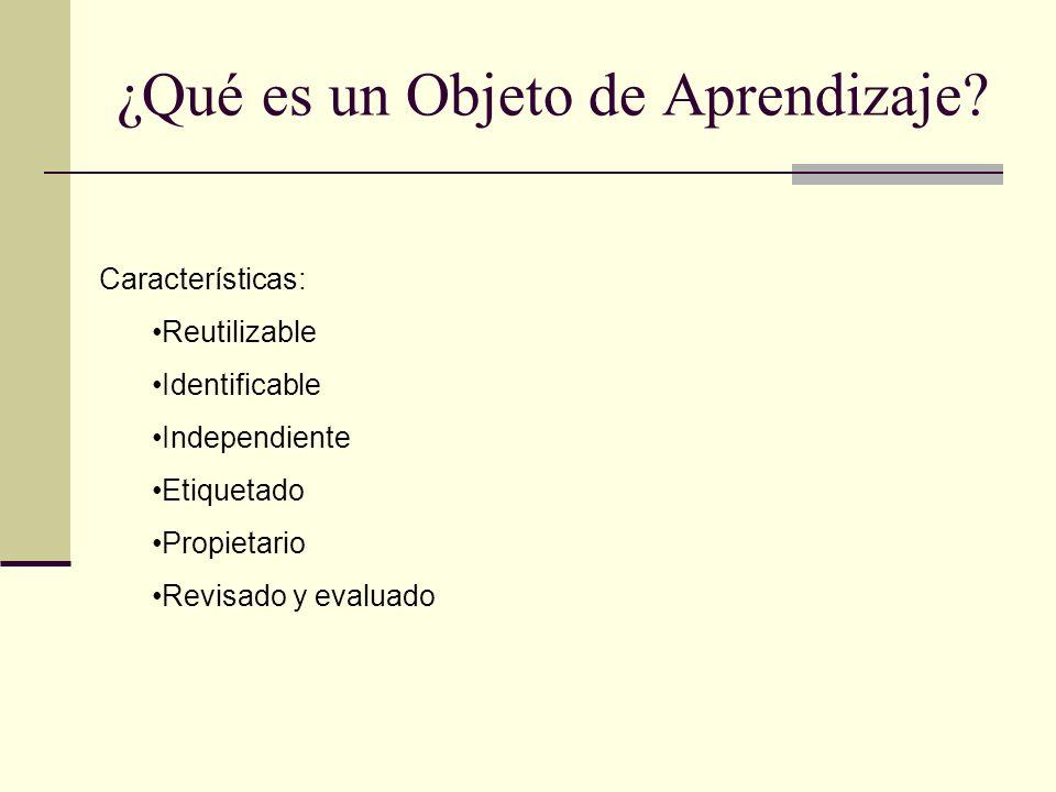 ¿Qué es un Objeto de Aprendizaje? Características: Reutilizable Identificable Independiente Etiquetado Propietario Revisado y evaluado