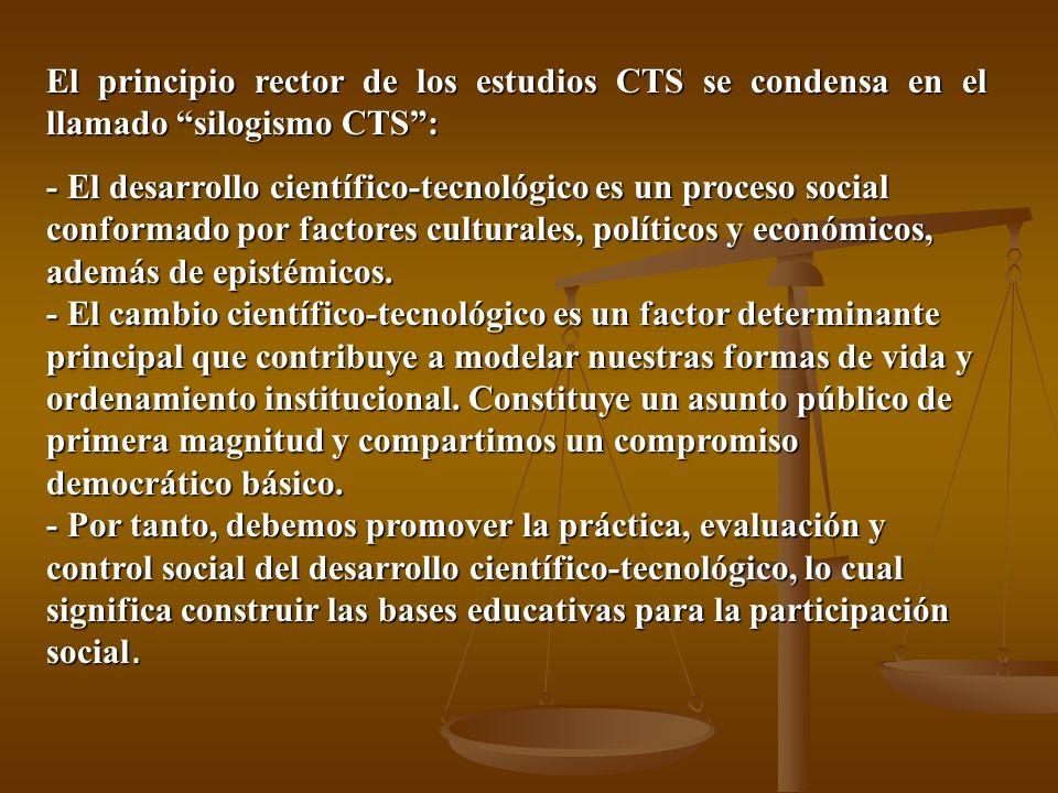 El principio rector de los estudios CTS se condensa en el llamado silogismo CTS: - El desarrollo científico-tecnológico es un proceso social conformado por factores culturales, políticos y económicos, además de epistémicos.