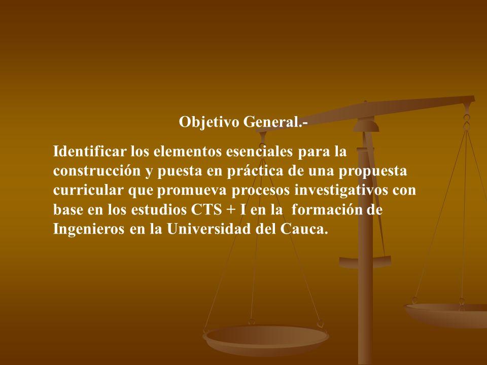 Objetivo General.- Identificar los elementos esenciales para la construcción y puesta en práctica de una propuesta curricular que promueva procesos investigativos con base en los estudios CTS + I en la formación de Ingenieros en la Universidad del Cauca.