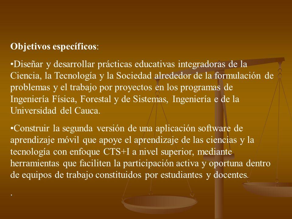 Objetivos específicos: Diseñar y desarrollar prácticas educativas integradoras de la Ciencia, la Tecnología y la Sociedad alrededor de la formulación de problemas y el trabajo por proyectos en los programas de Ingeniería Física, Forestal y de Sistemas, Ingeniería e de la Universidad del Cauca.