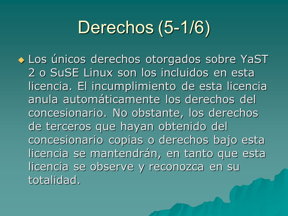 Derechos (5-1/6) Los únicos derechos otorgados sobre YaST 2 o SuSE Linux son los incluidos en esta licencia.