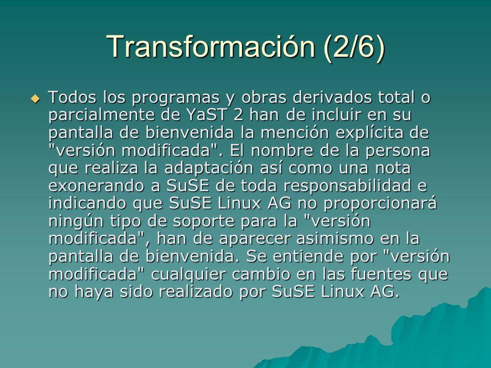 Transformación (2-1/6) El concesionario tiene derecho a modificar su copia de las fuentes de YaST 2, lo que implica la creación de una obra basada en el programa YaST 2, siempre y cuando se cumplan las siguientes condiciones: a) Todos los cambios deben documentarse en las fuentes indicando su fecha y autor.