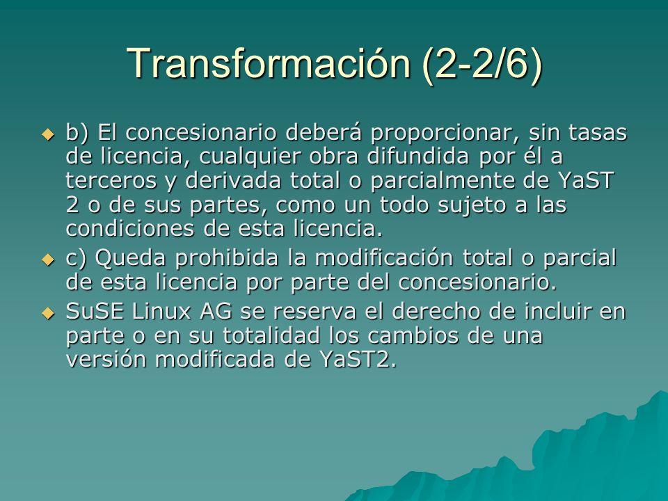 Transformación (2-2/6) b) El concesionario deberá proporcionar, sin tasas de licencia, cualquier obra difundida por él a terceros y derivada total o parcialmente de YaST 2 o de sus partes, como un todo sujeto a las condiciones de esta licencia.