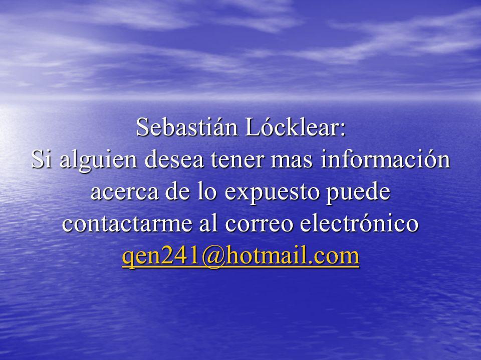 Sebastián Lócklear: Si alguien desea tener mas información acerca de lo expuesto puede contactarme al correo electrónico qen241@hotmail.com qen241@hot