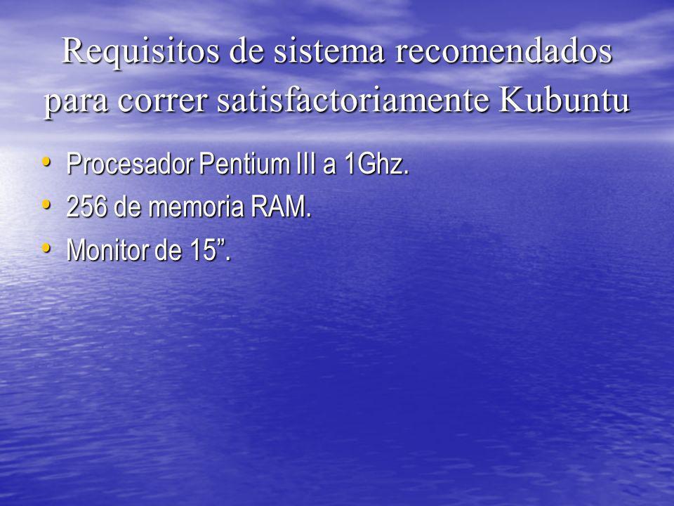 Requisitos de sistema recomendados para correr satisfactoriamente Kubuntu Procesador Pentium III a 1Ghz. Procesador Pentium III a 1Ghz. 256 de memoria