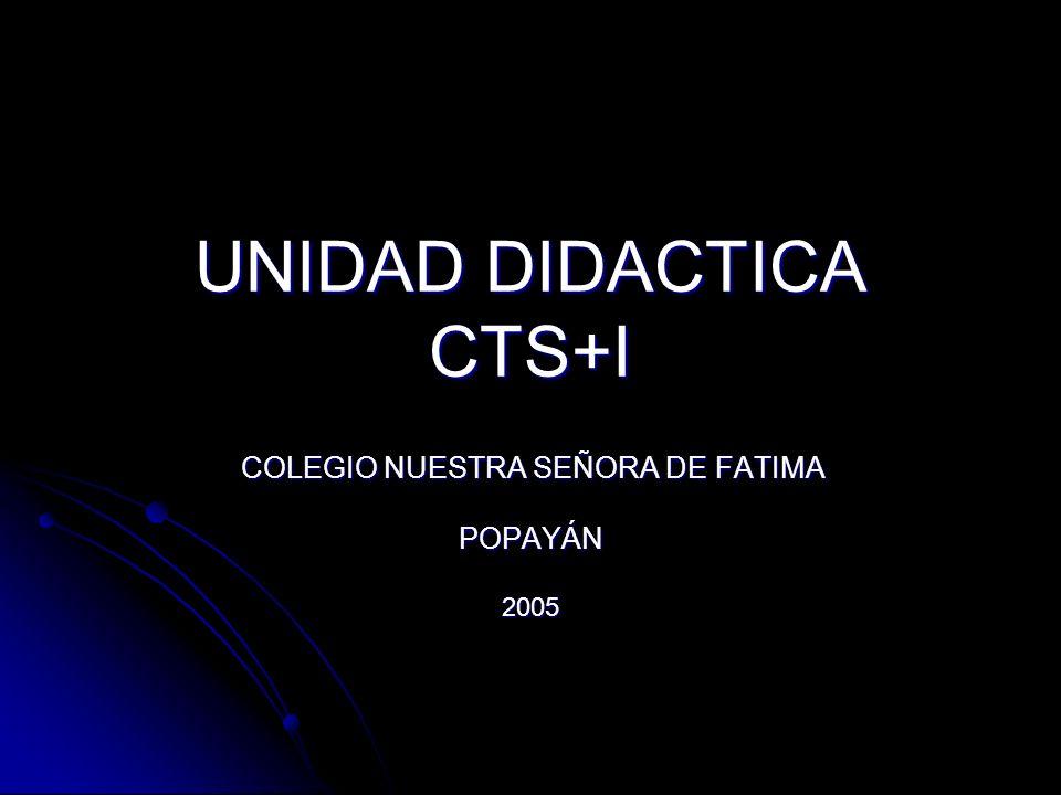 UNIDAD DIDACTICA CTS+I COLEGIO NUESTRA SEÑORA DE FATIMA COLEGIO NUESTRA SEÑORA DE FATIMAPOPAYÁN2005