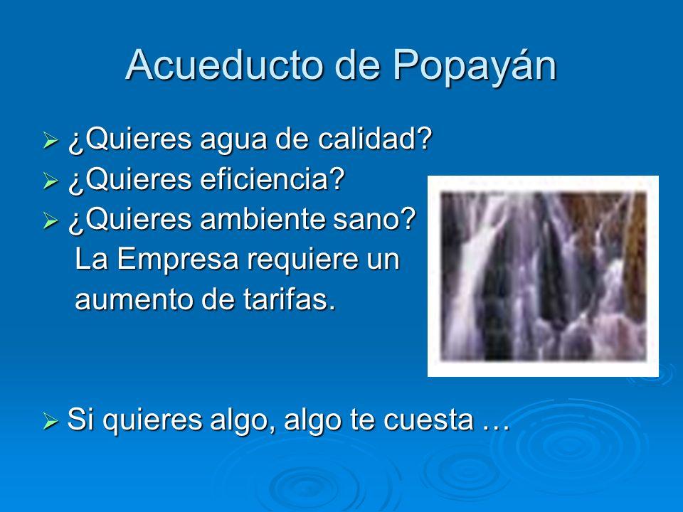 Acueducto de Popayán ¿Quieres agua de calidad? ¿Quieres agua de calidad? ¿Quieres eficiencia? ¿Quieres eficiencia? ¿Quieres ambiente sano? ¿Quieres am