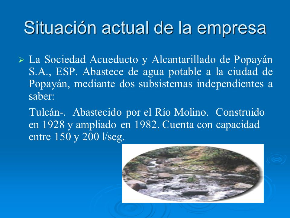 Situación actual de la empresa La Sociedad Acueducto y Alcantarillado de Popayán S.A., ESP. Abastece de agua potable a la ciudad de Popayán, mediante