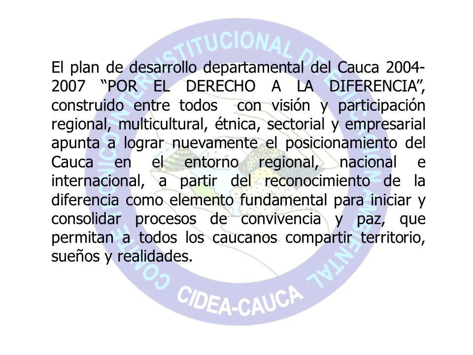 El plan de desarrollo departamental del Cauca 2004- 2007 POR EL DERECHO A LA DIFERENCIA, construido entre todos con visión y participación regional, m