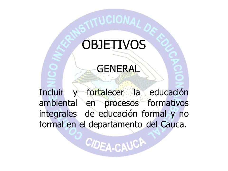 OBJETIVOS GENERAL Incluir y fortalecer la educación ambiental en procesos formativos integrales de educación formal y no formal en el departamento del