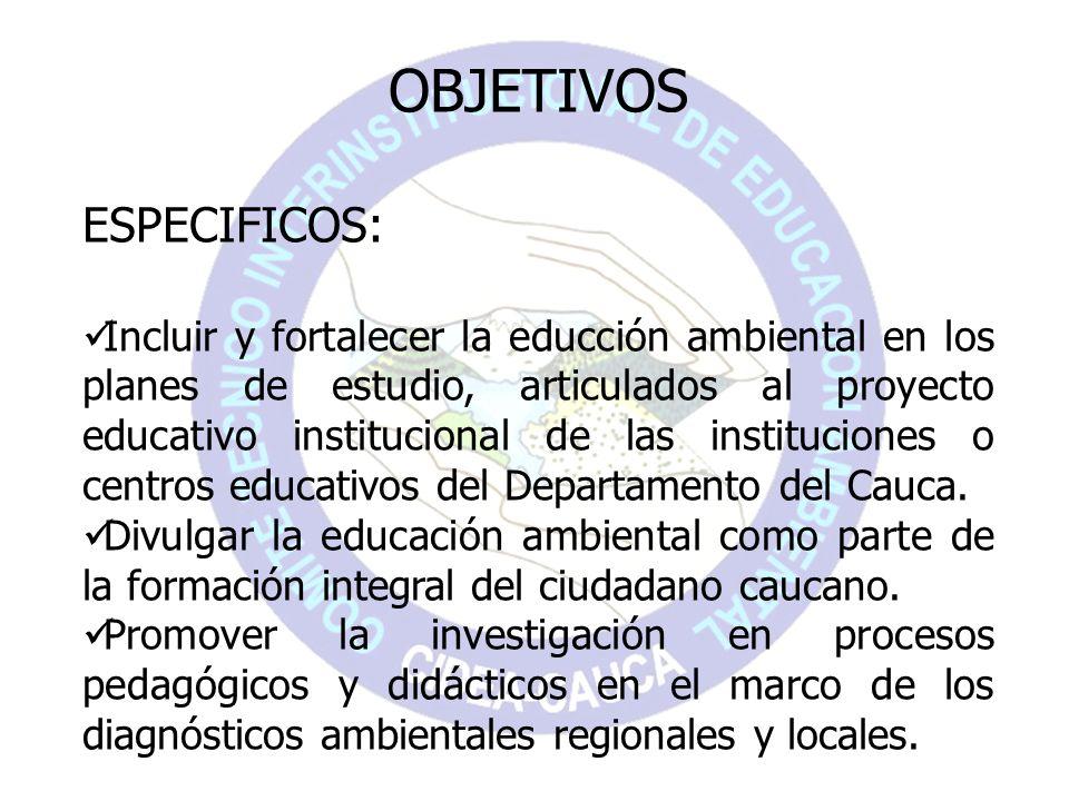 OBJETIVOS ESPECIFICOS: Incluir y fortalecer la educción ambiental en los planes de estudio, articulados al proyecto educativo institucional de las ins