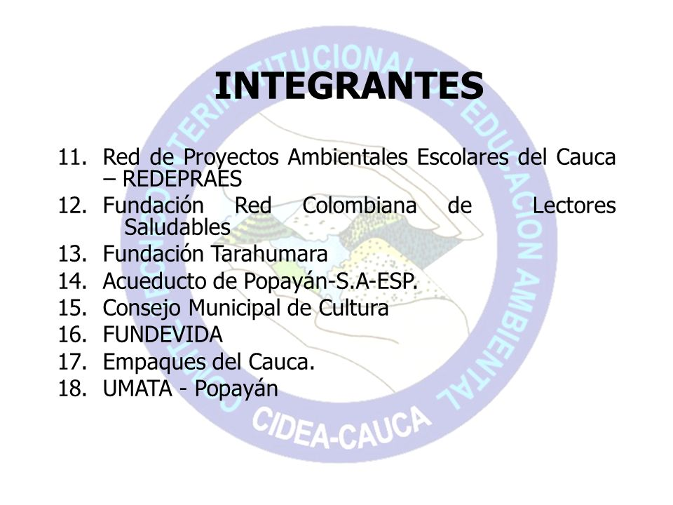 INTEGRANTES 11. Red de Proyectos Ambientales Escolares del Cauca – REDEPRAES 12. Fundación Red Colombiana de Lectores Saludables 13. Fundación Tarahum
