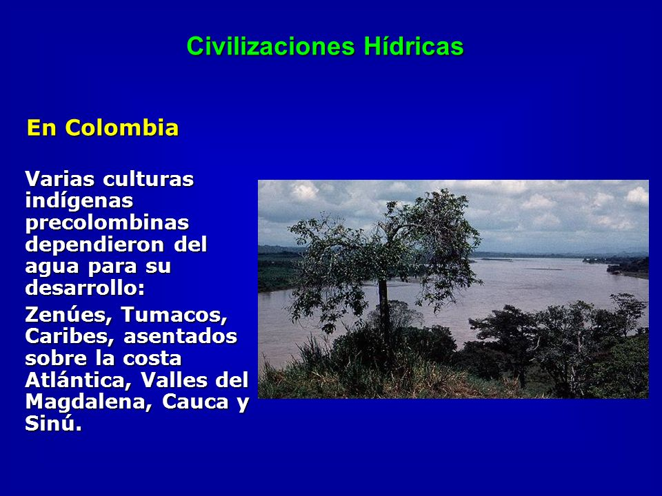 Civilizaciones Hídricas En Colombia Varias culturas indígenas precolombinas dependieron del agua para su desarrollo: Zenúes, Tumacos, Caribes, asentad