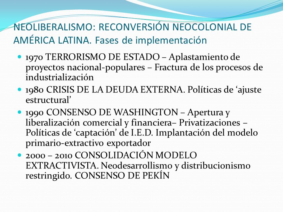 NEOLIBERALISMO: RECONVERSIÓN NEOCOLONIAL DE AMÉRICA LATINA. Fases de implementación 1970 TERRORISMO DE ESTADO – Aplastamiento de proyectos nacional-po