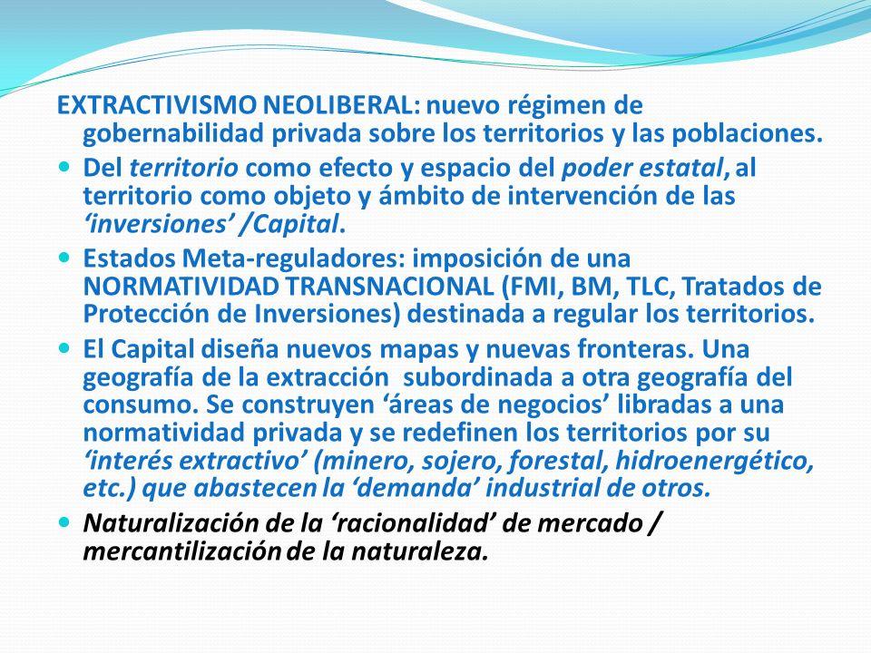 EXTRACTIVISMO NEOLIBERAL: nuevo régimen de gobernabilidad privada sobre los territorios y las poblaciones. Del territorio como efecto y espacio del po