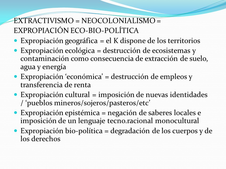 EXTRACTIVISMO = NEOCOLONIALISMO = EXPROPIACIÓN ECO-BIO-POLÍTICA Expropiación geográfica = el K dispone de los territorios Expropiación ecológica = des