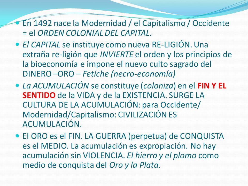 En 1492 nace la Modernidad / el Capitalismo / Occidente = el ORDEN COLONIAL DEL CAPITAL. El CAPITAL se instituye como nueva RE-LIGIÓN. Una extraña re-